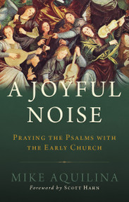 A Joyful Noise: Praying the Psalms with the Early Church - Mike Aquilina
