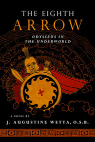 The Eighth Arrow: Odysseus in the Underworld - a Novel by Fr. J. Augustine Wetta, OSB
