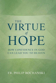 The Virtue of Hope: How Confidence in God Can Lead You to Heaven - Fr. Philip Bochanski
