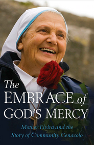 The Embrace of God's Mercy: Mother Elvira and the Rise of Community Cenacolo - by Michele Casella