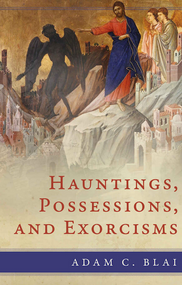 Hauntings, Possessions, and Exorcisms - Adam C. Blai