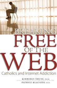Breaking Free of the Web: Catholics and Internet Addiction - Kimberly Young Psy.D, Patrice Klausing O.S.F.