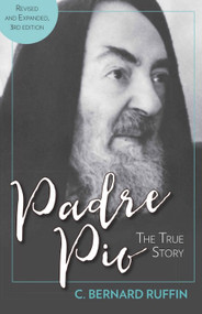 Padre Pio The True Story, Revised and Expanded, 3rd Edition  - C. Bernard Ruffin