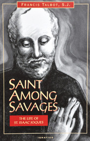 Saints Among Savages: The Life of St. Isaac Jogues - Fr. Francis Talbot, SJ