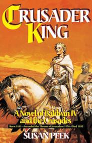 Crusader King: A Novel of Baldwin IV and the Crusades - Susan Peek