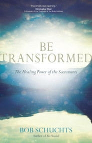 Be Transformed: The Healing Power of the Sacraments - Dr. Bob Schuchts