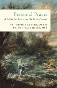 Personal Prayer: A Guide for Receiving the Father's Love - Fr. Boniface Hicks, OSB and Fr. Thomas Acklin, OSB