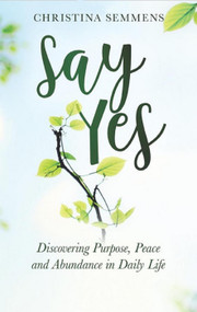 Say Yes: Discovering Purpose, Peace and Abundance in Daily Life -Christina Semmens