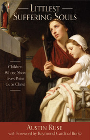 Littlest Suffering Souls: Children Whose Short Lives Point Us To Christ - Austin Ruse
