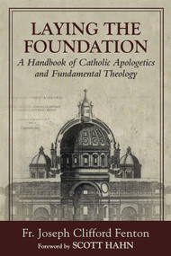 Laying the Foundation: A Handbook of Catholic Apologetics and Fundamental Theology -  Fr. Joseph Clifford Fenton