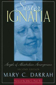 Sister Ignatia: Angel of Alcoholics Anonymous - Mary Darrah