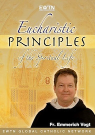 Eucharistic Principles of the Spiritual Life (DVD) - Fr. Emmerich Vogt, OP