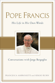 Pope Francis Conversations with Jorge Bergoglio: His Life in His Own Words - By Francesca Ambrogetti and Sergio Rubin