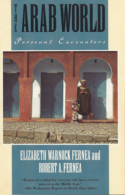 The Arab World: Personal Encounters by Elizabeth Warnock Fernea and Robert Alan Fernea