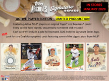 2020 Topps Archives Signature Series Active Player Edition Baseball Hobby Box    Configuration: 1 pack per box. 1 card per pack.  2019 Topps Archives Signature Series ACTIVE PLAYER EDITION ��� LIMITED PRODUCTION  Featuring Active MLB players on original Topps and Bowman cards!  Every card is hand-signed, sequentially numbered and encased.  Each card will include a gold foil-stamped 2020 Archives Signature Series logo.  NEW! Look for rare Dual-Autographed cards featuring some of the biggest stars from MLB.