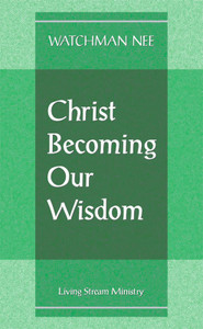 Christ Becoming Our Wisdom by Watchman Nee