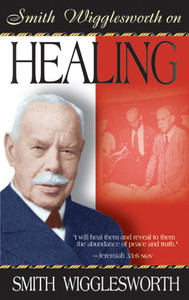 Smith Wigglesworth on Healing by Smith Wigglesworth