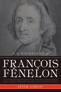 Francois Fenelon: The Apostle of Pure Love, A Biography
