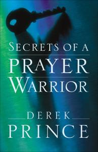 Secrets of a Prayer Warrior by Derek Prince