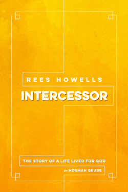 Rees Howells: Intercessor by Norman Grubb