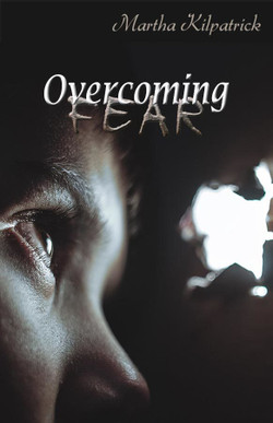 Overcoming Fear by Martha Kilpatrick