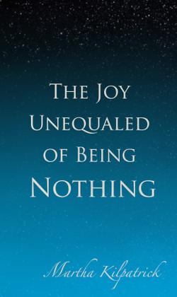 The Joy Unequaled of Being Nothing by Martha Kilpatrick