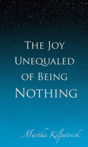 The Joy Unequaled of Being Nothing by Martha Kilpatrick