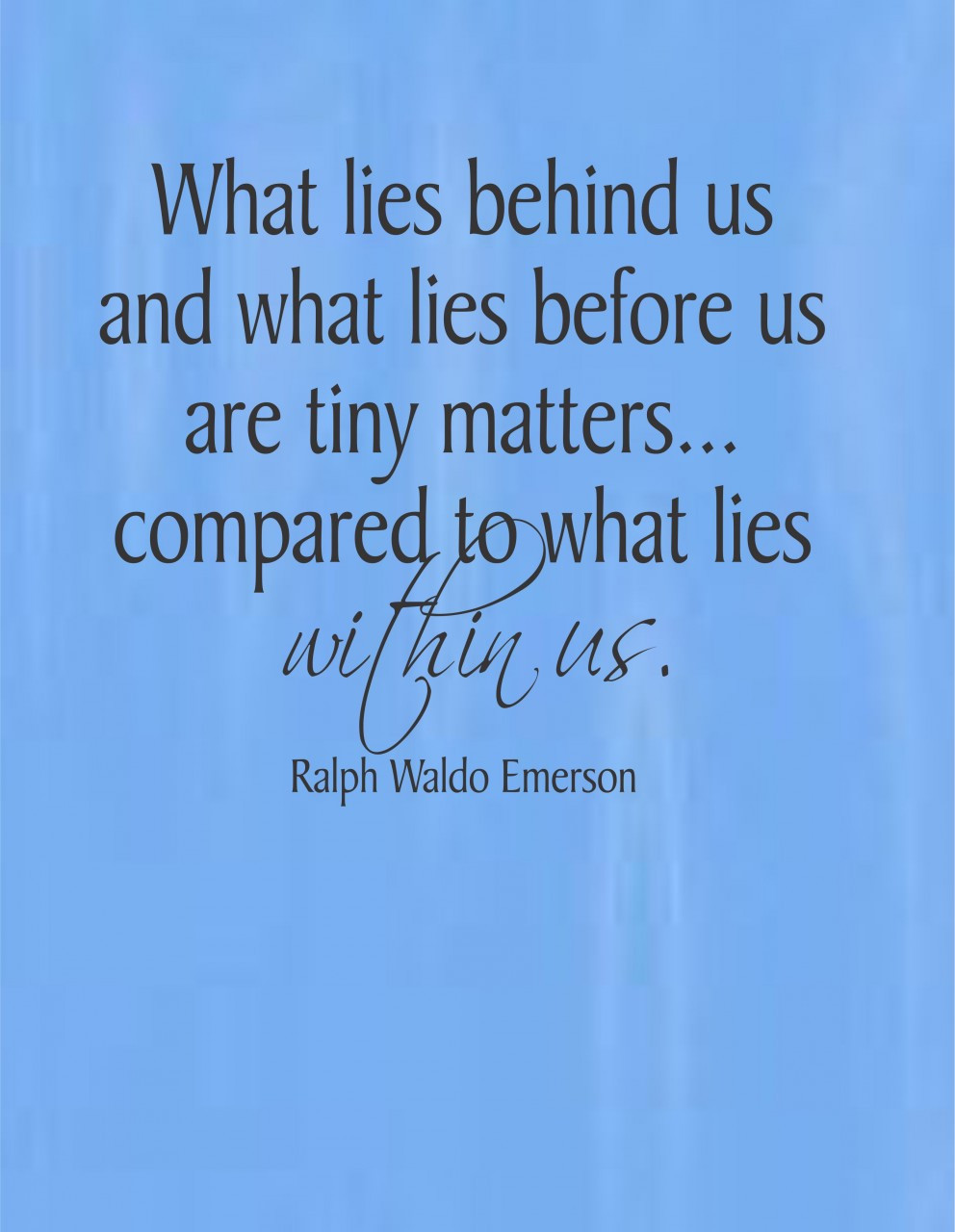 What lies before us and what lies behind us are small matters compared to what