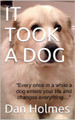 IT TOOK A DOG BY DAN HOLMES
