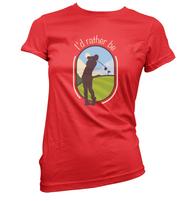 I'd Rather Be Golfing Womens T-Shirt