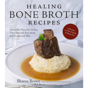 Healing Bone Broth Recipes: Incredibly Flavorful Dishes That Nourish Your Body the Traditional Way