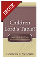 Children at the Lord's Table?: Assessing the Case for Paedocommunion - EBOOK (Venema)