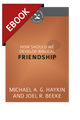How Should We Develop Biblical Friendship? (Cultivating Biblical Godliness Series) - EBOOK (Haykin & Beeke)
