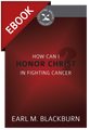 How Can I Honor Christ in Fighting Cancer? - Cultivating Biblical Godliness Series (Blackburn) -EBOOK