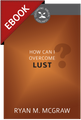 How Can I Overcome Lust? - Cultivating Biblical Godliness Series -EBOOK (McGraw)