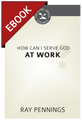 How Can I Serve God at Work? - Cultivating Biblical Godliness Series -EBOOK (Pennings)