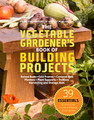 The Vegetable Gardener's Book of Building Projects by Editors of