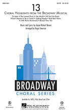 13 ((Choral Highlights from the Broadway Musical)). By Jason Robert Brown. Arranged by Roger Emerson. For Choral (SATB). Broadway Choral. 56 pages. Published by Hal Leonard.  Evan has six weeks to go before he turns 13, and after an idyllic childhood in New York City, he's just been uprooted and brought to Appleton, Indiana with his mother. He has one mission: get all the cool kids in school to come to his Bar Mitzvah, or else spend the rest of his academic career banished to the land of the Geeks. 13 is a show about finding out who you are, finding out what you need, and finding out what's really important. In this 14-minute medley, choirs will enjoy both the angst and the excitement of this pivotal time of growing up. Songs include: All Hail the Brain * Bad Bad News * Brand New You * Getting Ready * The Lamest Place in the World * A Little More Homework * Thirteen * What It Means to Be a Friend. Available separately: SATB, 3-Part Mixed, 2-Part, ShowTrax CD. Rhythm Section parts available as a digital download (syn, gtr 1-2, b, dm). Duration: ca. 14:00.