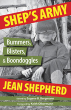 Shep's Army (Bummers, Blisters and Boondoggles). Edited by Eugene B. Bergmann. Book. Softcover. 240 pages. Published by Hal Leonard.  Disclaimer: No U.S. Military Personnel were harmed during the making of these fictional reminiscences. No warrior is more forgotten than he who has been left behind by the war department. Most men who have never tasted combat beyond the occasional fistfight on poker night quickly learn to lay low and zip the lip when battlefield stories are unfurled by the Purple Hearters at the dinner table. Except, of course, for our man Jean Shepherd. Fearless in his uncombativeness, he manfully fought his dearth of frontline duty with the weapons he wielded unmatched by even the most decorated dogface: rapid-fire griping and explosive laughter.