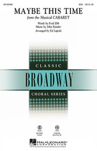 Maybe This Time ((from Cabaret)). By Fred Ebb and John Kander. Arranged by Ed Lojeski. For Choral (SSA). Broadway Choral. 8 pages. Published by Hal Leonard.  This Kander and Ebb song from Cabaret and sung by Kristin Chenoweth and Lea Michele in Glee packs a powerful emotional punch and will be a fantastic selection for SSA choirs in high school and up. Duration: ca. 3:00.  Minimum order 6 copies.