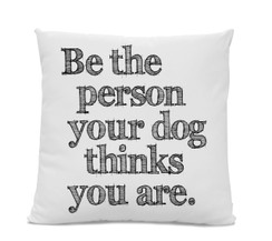 Be The Person Your Dog Thinks You Are Pillow