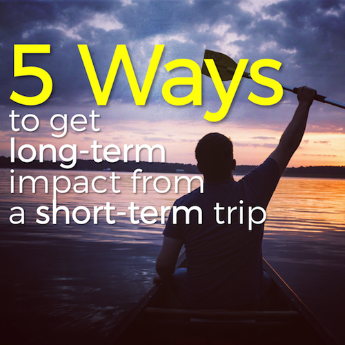 5 Ways to get long-term impact from a short-term trip