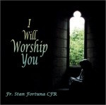 I WILL WORSHIP YOU by Fr Stan Fortuna C.F.R