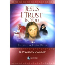 JESUS I TRUST IN YOU - DISCOVERING DIVINE MERCY by Fr Donald Calloway, MIC