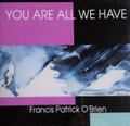 YOU ARE ALL WE HAVE by Francis Patrick O'Brien