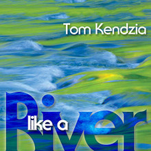 LIKE A RIVER by Tom Kendzia