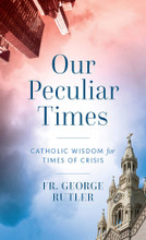 OUR PECULIAR TIMES Written by Fr. George Rutler - Book