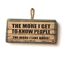The More I Get To Know People, The More I Like Dogs Wooden Sign