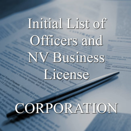 File an Initial List of Officers and obtain a Nevada Business License, required when you start your Corporation. File an updated list annually afterward. (Includes our annual renewal reminder service!)