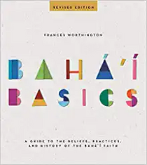 Baha'i Basics - A guide to the Beliefs, Practices and History of the Bahai Faith